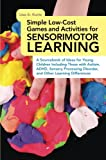 Simple Low-Cost Games and Activities for Sensorimotor Learning : A Sourcebook of Ideas for Young Children Including Those with Autism, ADHD, Sensory Processing Disorder, and Other Learning Differences, Kurtz, Lisa A., 1849059772