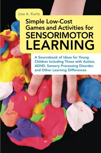 Simple Low-Cost Games and Activities for Sensorimotor Learning: A Sourcebook of Ideas for Young Children Including Those