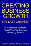 Creating Business Growth: The Last Chapter: 21 Leading Marketers Reveal Their Top Business Marketing Secrets