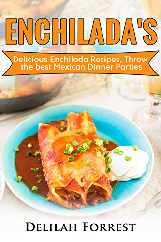 Enchilada Recipes: Cook Delicious Enchilada Recipes From Home, Throw Great Mexican Dinner Parties, Impress Your Guests With Yummy Mexican Food, With Healthy And Clean, Authentic Mexican Food. by [Forrest, Delilah]