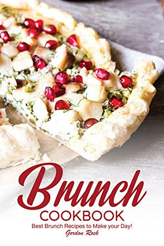 Brunch Cookbook: Best Brunch Recipes to Make your Day! by Gordon Rock