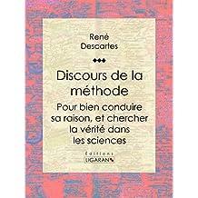 Discours de la méthode: Pour bien conduire sa raison, et chercher la vérité dans les sciences (French Edition)