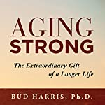 Aging Strong: The Extraordinary Gift of a Longer Life | Bud Harris PhD