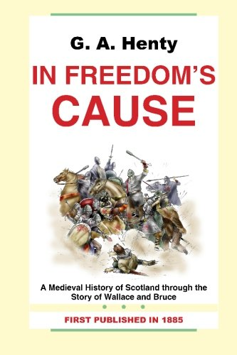 G. A. Henty: In Freedom's Cause-A Medieval History of Scotland through the Story of Wallace and Bruce