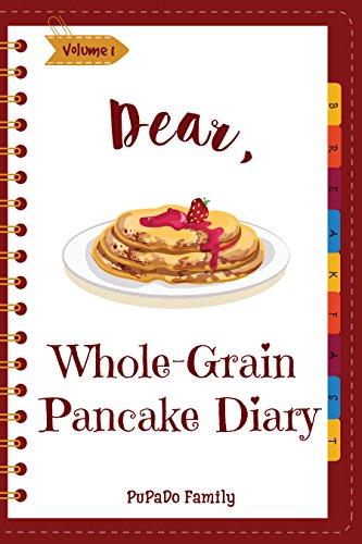 Dear, Whole-Grain Pancake Diary: Make An Awesome Month With 31 Best Whole Grain Pancake Recipes! (Whole Grain Cookbook, Whole Grain Cooking, Whole Grain Recipes, Pancake Recipe Book) [Volume 1]