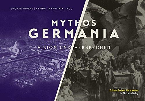 Mythos Germania: Vision und Verbrechen (Edition Berliner Unterwelten im Ch. Links Verlag)
