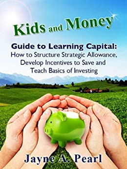 Kids and Money Guide to Learning Capital: How to Structure Strategic Allowance, Develop Incentives to Save and Teach Basics of Investing (Kids and Money Guides Book 2) by [Pearl, Jayne]