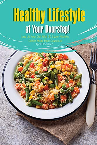 Healthy Lifestyle at Your Doorstep!: Jazz Up Your Diet With 30 Super-Healthy Dishes Made from Couscous! by April Blomgren