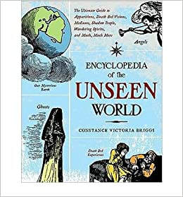 By Constance Victoria Briggs Encyclopedia of the Unseen World: The Ultimate Guide to Apparitions, Death Bed Visions, Mediums, Sha