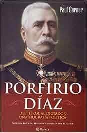 Porfirio Diaz: Del heroe al dictador. Una biografia