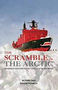 The Scramble for the Arctic: Ownership, Exploitation and Conflict in the Far North by Richard Sale and Eugene Potapov