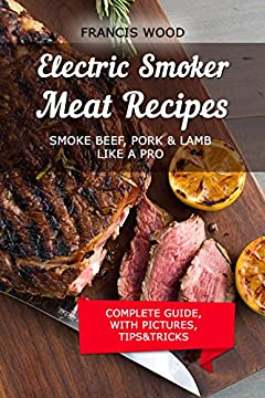 Electric Smoker Meat Recipes: Complete Guide, Tips & Tricks, Essential TOP recipes including Beef, Pork & Lamb (with pictures) by Francis Wood
