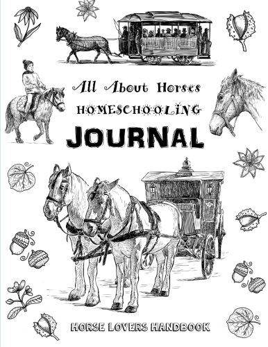 All About Horses - Homeschooling Journal - Horse Lovers Handbook: The Perfect Method for  Homeschooling Horse Lovers!   A Delight Directed Learning Guide - A SIX Week Unit Study on Horses!