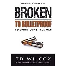 Broken to Bulletproof: Becoming God's TRUE Man