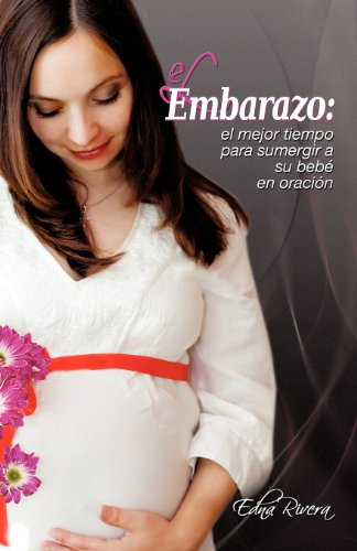 El Embarazo: El mejor tiempo para sumergir a su bebe en oracion (Spanish Edition) [Edna Rivera] (Tapa Blanda)