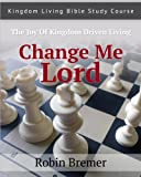 Change Me Lord: Kingdom Living Bible Study Course Vol. 1