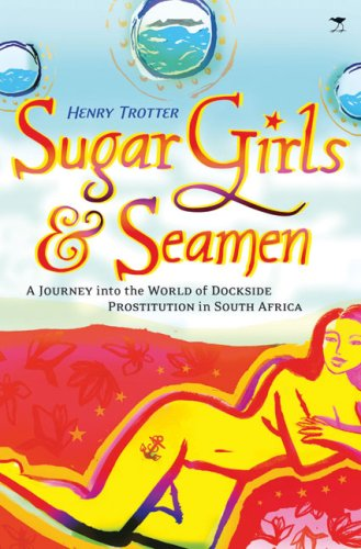 Sugar Girls & Seamen: A Journey into the World of Dockside Prostitution in South Africa Henry Trotter