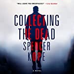 Collecting the Dead: A Novel | Spencer Kope