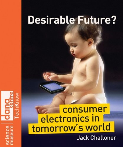 Desirable Future?: Consumer Electronics in Tomorrow's World (Science Museum TechKnow Series)
