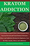 KRATOM ADDICTION: Everything you need to know about kratom; How You Can Prevent and Treat Kratom Tolerance, Abuse, and Addiction