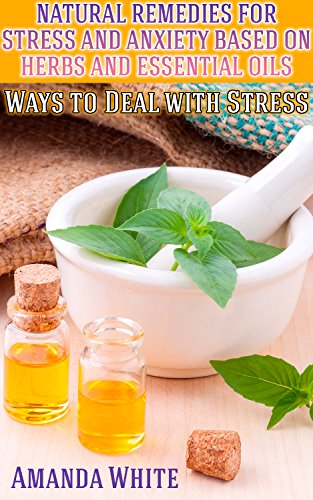 Natural Remedies for Stress and Anxiety Based on Herbs and Essential Oils: Ways to Deal with Stress: (Herbal Remedies, Herbal Medicine) by [White, Amanda ]