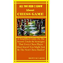 All You Need To Know About Chess Game: A Simplified Guide On The Secrets Tricks & Strategies That Every Chess Player Must Know! You Might Just Be The Next Chess Master!