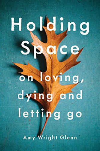 Holding Space: On Loving, Dying, and Letting Go