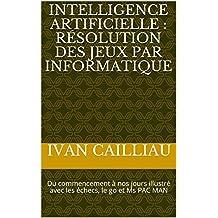 Intelligence artificielle : résolution des jeux par informatique: Du commencement à nos jours illustré avec les échecs, le go et Ms PAC MAN (French Edition)