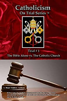 Catholicism on Trial Series - Book 1 of 7 - The Bible Alone vs. The Catholic Church - Revised Edition 2015 by [LeBlanc, Roger]