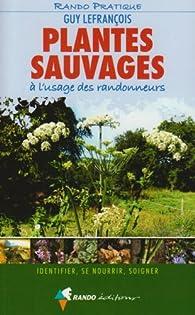 Plantes sauvages à l'usage des randonneurs : Identifier, se nourrir, soigner par Guy Lefrançois
