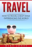 Travel: How to Travel Cheap While Experiencing the World (Journey, Trip, Flying, Cruising, Driving)
