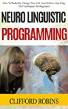 img - for Neuro Linguistic Programming: How To Radically Change Your Life And Achieve Anything. NLP techniques for Beginners (Neuro Linguistic Programming, NLP Guide, NLP Techniques, Wealth, Confidence, Love) book / textbook / text book