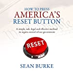 How to Press America's Reset Button: A Simple, Safe, Legal and Effective Method to Regain Control of Our Government | Sean Burke