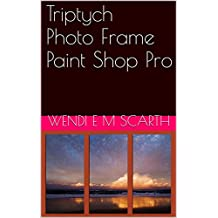 Triptych Photo Frame Paint Shop Pro (Paint Shop Pro made easy by Wendi E M Scarth Book 5)