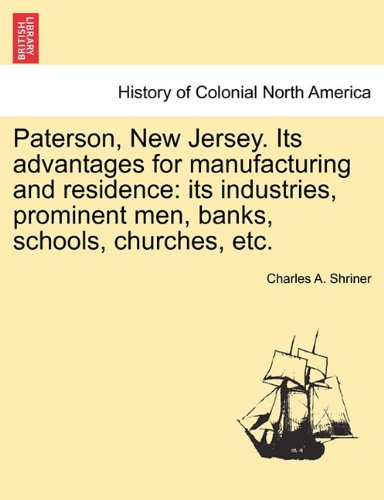 Paterson, New Jersey. Its advantages for manufacturing and residence: its industries, prominent men, banks, schools, churches, etc. pdf epub
