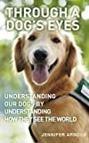 Front cover for the book Through a Dog's Eyes: Understanding Our Dogs by Understanding How They See the World by Jennifer Arnold