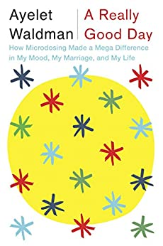 A Really Good Day: How Microdosing Made a Mega Difference in My Mood, My Marriage, and My Life by [Waldman, Ayelet]