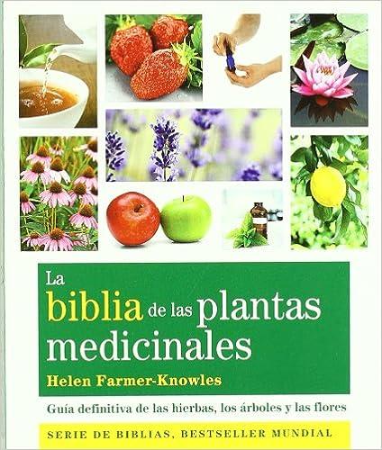 La Biblia De Las Plantas Medicinales: Guía Definitiva De Las Hierbas, Los Árboles Y Las Flores.