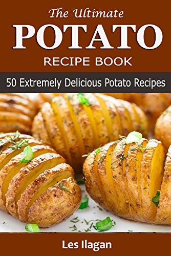 Potato Recipes: The Ultimate Potato Recipe Book: 50 Extremely Delicious Potato Recipes