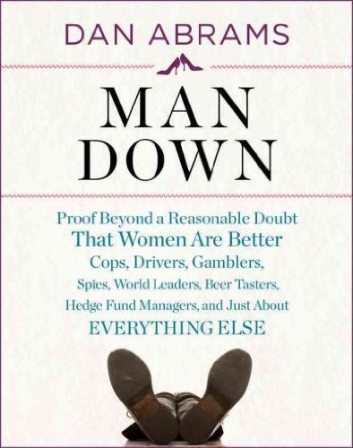 Man Down: Proof Beyond a Reasonable Doubt That Women Are Better Cops, Drivers, Gamblers, Spies, World Leaders, Beer Tasters, Hed [ MAN DOWN: PROOF BEYOND A REASONABLE DOUBT THAT WOMEN ARE BETTER COPS, DRIVERS, GAMBLERS, SPIES, WORLD LEADERS, BEER TASTERS, HED ] by Abrams, Dan ( Author ) on Mar, 01, 2011 Hardcover ebook
