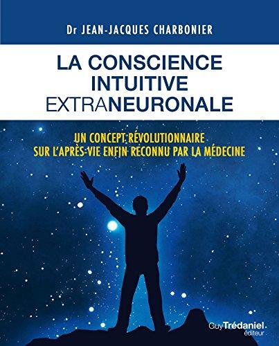 La conscience intuitive extraneuronale: Un concept révolutionnaire sur l'après-vie enfon reconnu par la médecine (French Edition)