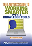 The Lawyer's Guide to Working Smarter with Knowledge Tools, Marc Lauritsen, 1604428260