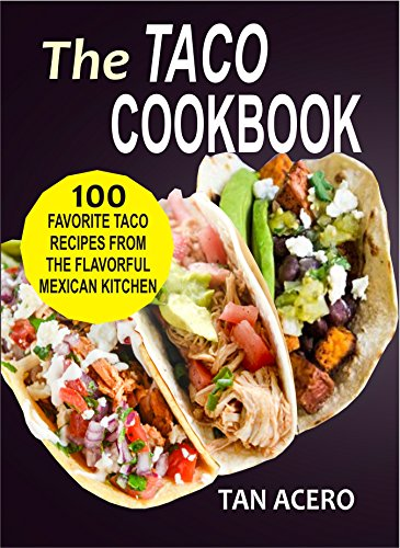 The Taco Cookbook: 100 Favorite Taco Recipes From The Flavorful Mexican Kitchen by Tan Acero