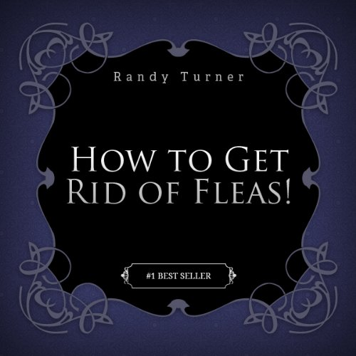 How to Get Rid of Fleas: Reveal the Secrets of Getting Rid of Fleas & the Methods to Get Rid of Fleas Fast! (Best Method Of Getting Rid Of Fleas)