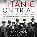 Titanic on Trial: The Night the Titanic Sank, Told Through the Testimonies of Her Passengers and Crew Audiobook by Nic Compton Narrated by Peter Altschuler