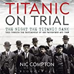 Titanic on Trial: The Night the Titanic Sank, Told Through the Testimonies of Her Passengers and Crew | Nic Compton