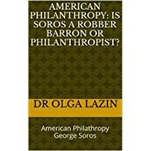 American Philanthropy: Is Soros A Robber Barron Or Philanthropist?: American Philathropy George Soros