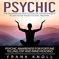 PSYCHIC: THE BEGINNER GUIDE TO PSYCHIC DEVELOPMENT TO INCREASE YOUR PSYCHIC ABILITIES