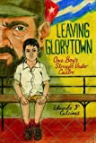 Front cover for the book Leaving Glorytown: One Boy's Struggle Under Castro by Eduardo F. Calcines