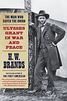 The Man Who Saved the Union: Ulysses Grant in War and Peace by [Brands, H. W.]